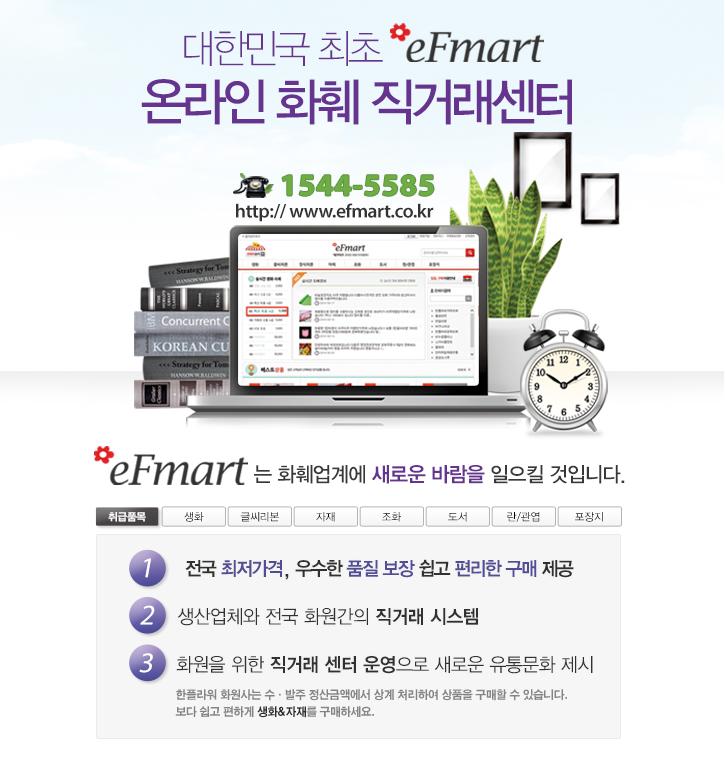 대한민국 최초 efmart 온라인 화훼 직거래센터 1544-5585 http://www.efmart.co.kr efmart는 화훼업계에 새로운 바람을 일으킬 것입니다.         취급품목 생화 글씨리본 자재 조화 도서 란/관엽 포장지 1.전국 최저가격, 우수한 품질보장 쉽고 편리한 구매 제공 2.생산업체와 전국 화원간의 직거래시스템 3화원을 위한 직거래 센터 운영으로 새로운 유통문화 제시         한플라워 화원사는 수·발주 정산금액에서 상계 처리하여 상품을 구매할 수 있습니다.  보다 쉽고 편하게 생화&자재를 구매하세요.